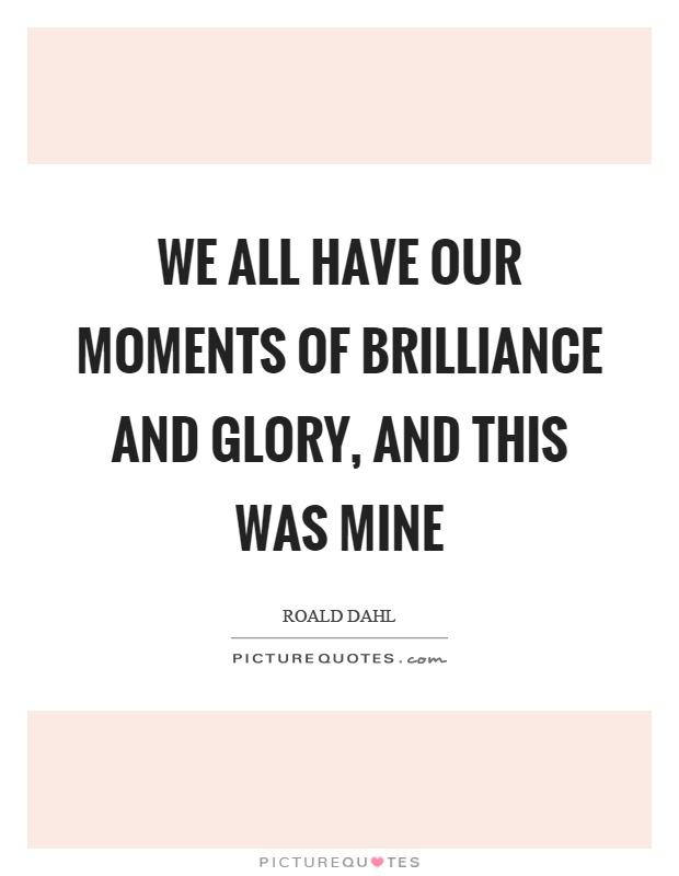 We all have our moments of brilliance and glory, and this was mine Picture Quote #1