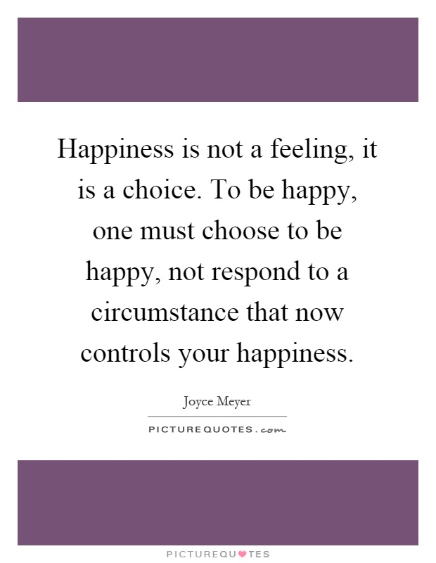 Happiness is not a feeling, it is a choice. To be happy, one must choose to be happy, not respond to a circumstance that now controls your happiness Picture Quote #1