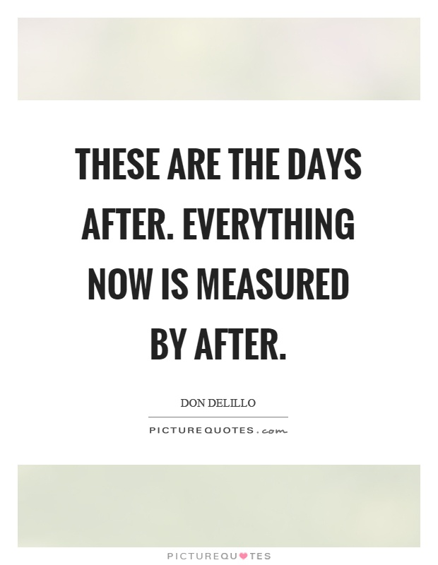 These are the days after. Everything now is measured by after Picture Quote #1