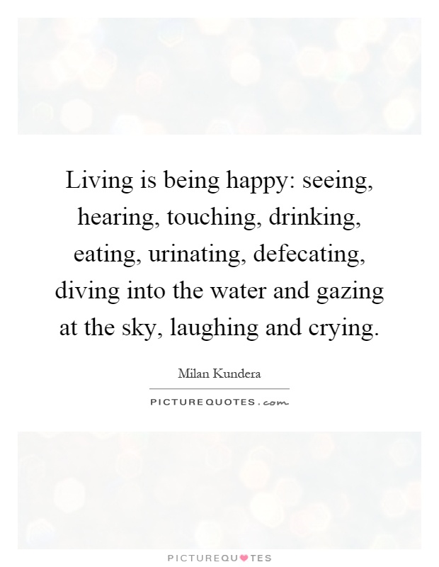 Living is being happy: seeing, hearing, touching, drinking, eating, urinating, defecating, diving into the water and gazing at the sky, laughing and crying Picture Quote #1