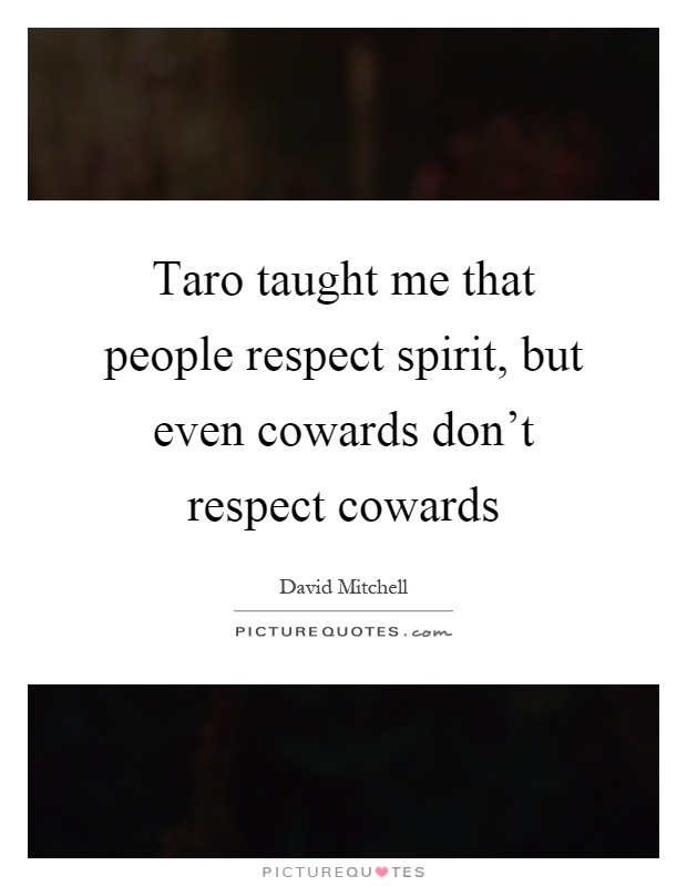 Taro taught me that people respect spirit, but even cowards don't respect cowards Picture Quote #1