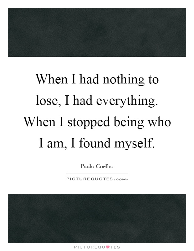 When I had nothing to lose, I had everything. When I stopped being who I am, I found myself Picture Quote #1