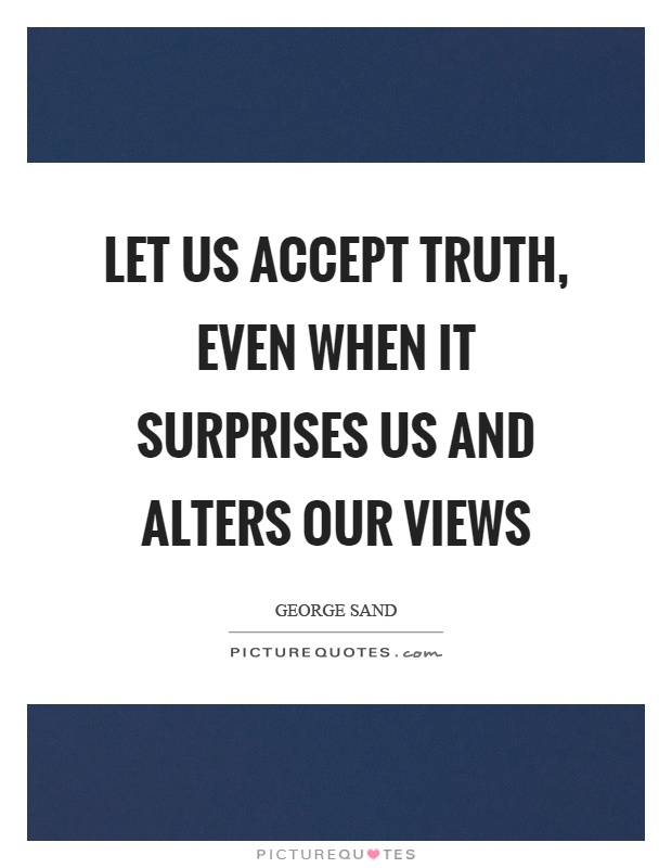 Let us accept truth, even when it surprises us and alters our views Picture Quote #1