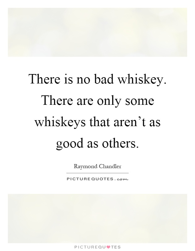 There is no bad whiskey. There are only some whiskeys that aren't as good as others Picture Quote #1
