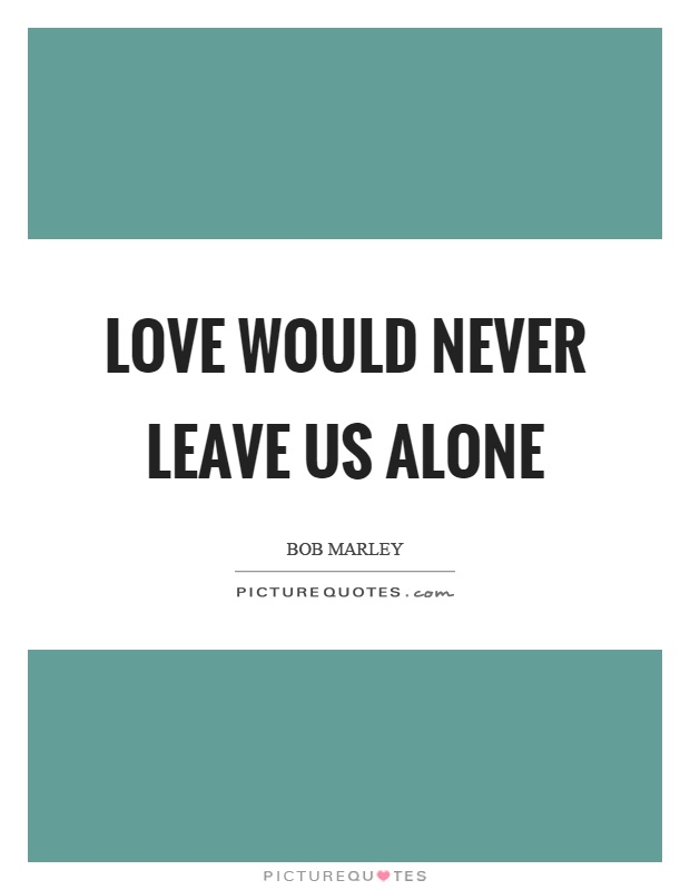 Love would never leave us alone Picture Quote #1