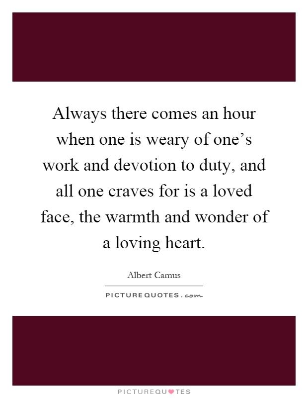Always there comes an hour when one is weary of one's work and devotion to duty, and all one craves for is a loved face, the warmth and wonder of a loving heart Picture Quote #1