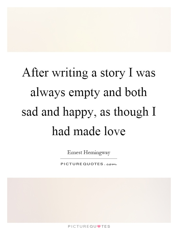 After writing a story I was always empty and both sad and happy, as though I had made love Picture Quote #1