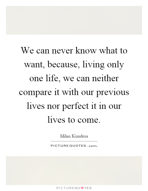 We can never know what to want, because, living only one life, we can neither compare it with our previous lives nor perfect it in our lives to come Picture Quote #1