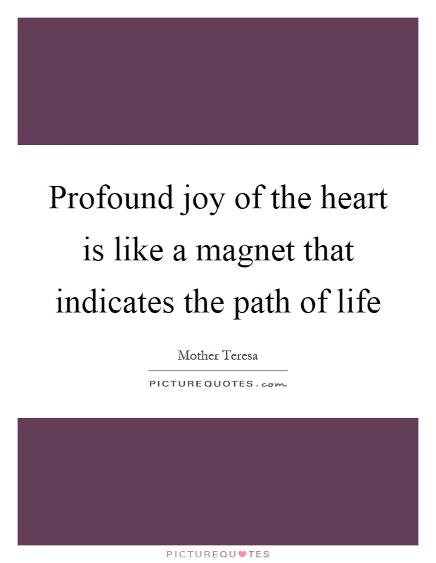 Profound joy of the heart is like a magnet that indicates the path of life Picture Quote #1