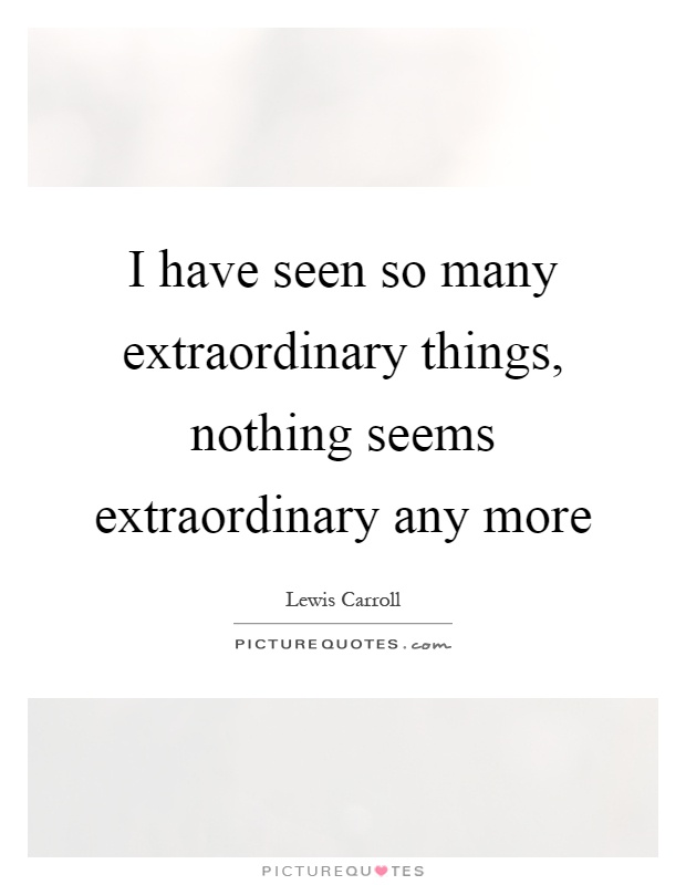 I have seen so many extraordinary things, nothing seems extraordinary any more Picture Quote #1