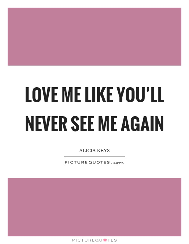 Love me like you'll never see me again Picture Quote #1