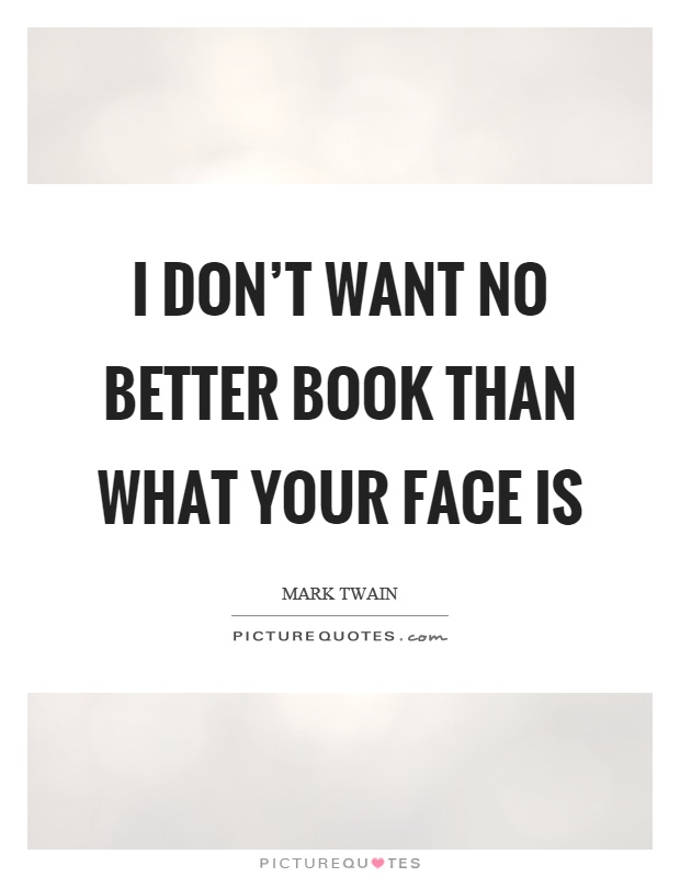 I don't want no better book than what your face is Picture Quote #1