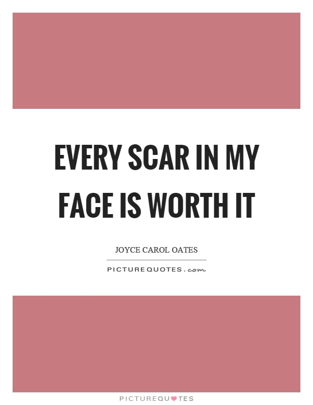 Every scar in my face is worth it Picture Quote #1