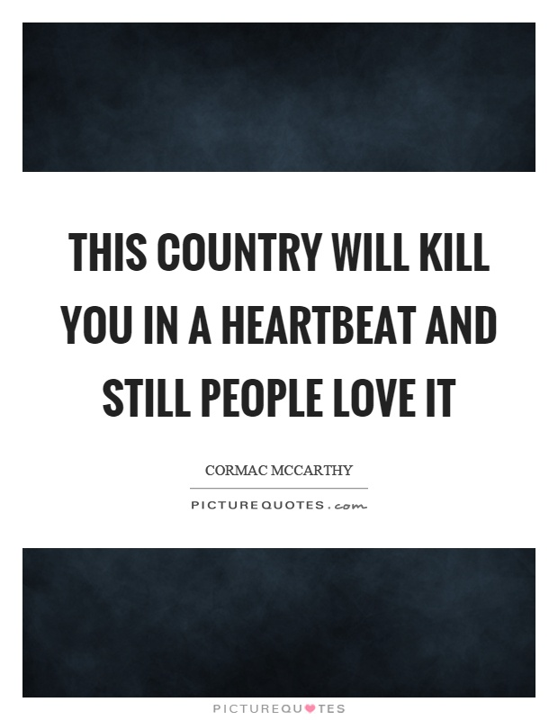This country will kill you in a heartbeat and still people love it Picture Quote #1