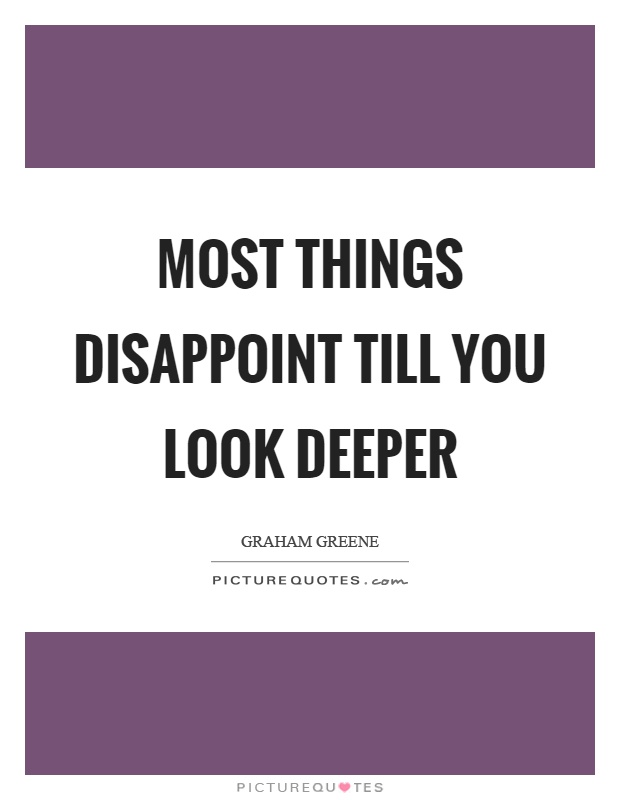 Most things disappoint till you look deeper Picture Quote #1