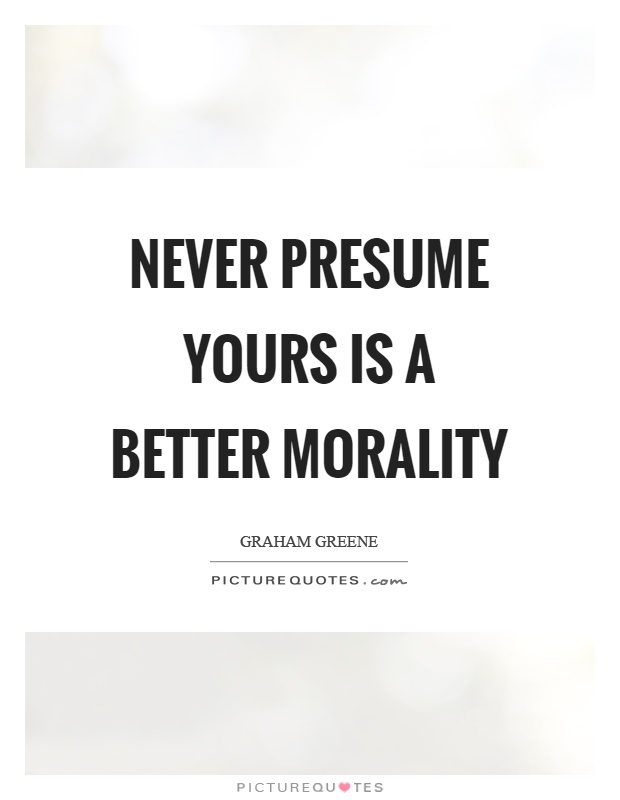 Never presume yours is a better morality Picture Quote #1