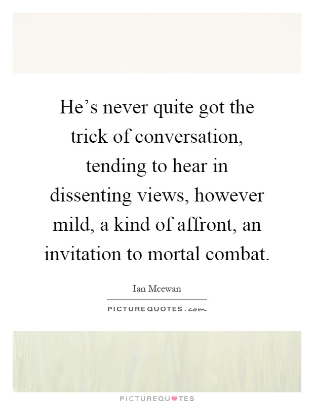 He's never quite got the trick of conversation, tending to hear in dissenting views, however mild, a kind of affront, an invitation to mortal combat Picture Quote #1