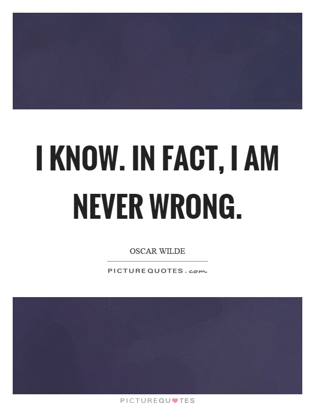 I know. In fact, I am never wrong Picture Quote #1