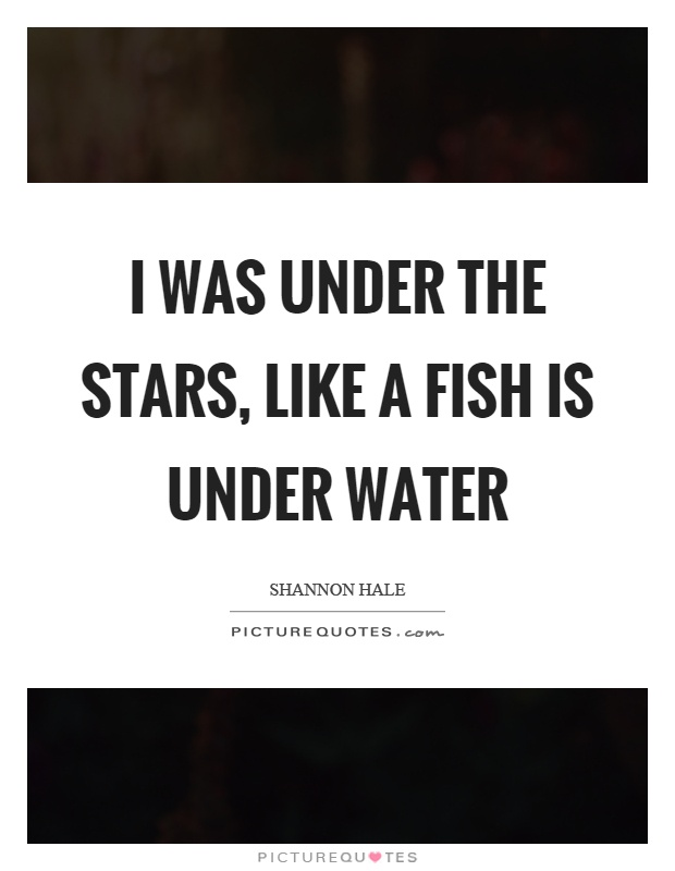 I was under the stars, like a fish is under water Picture Quote #1