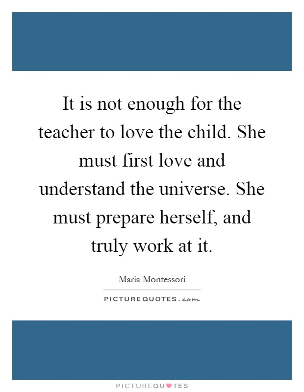 It is not enough for the teacher to love the child. She must first love and understand the universe. She must prepare herself, and truly work at it Picture Quote #1