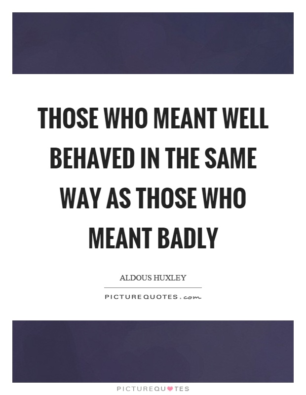 Those who meant well behaved in the same way as those who meant badly Picture Quote #1