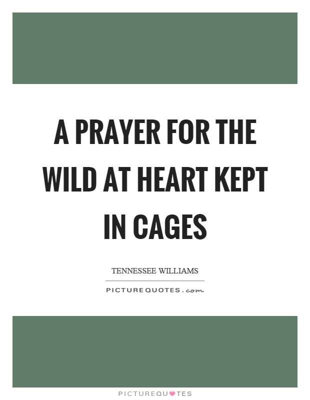 A prayer for the wild at heart kept in cages Picture Quote #1