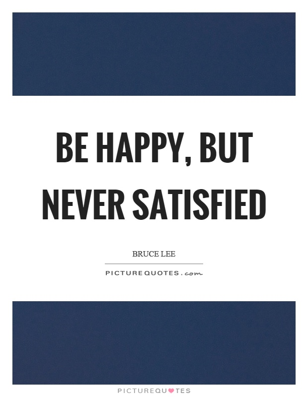 Be happy, but never satisfied Picture Quote #1