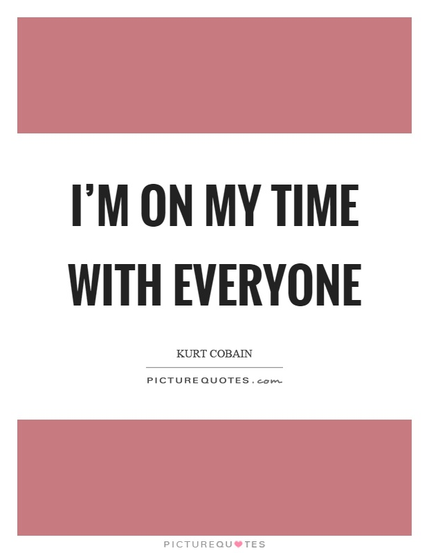 I'm on my time with everyone Picture Quote #1