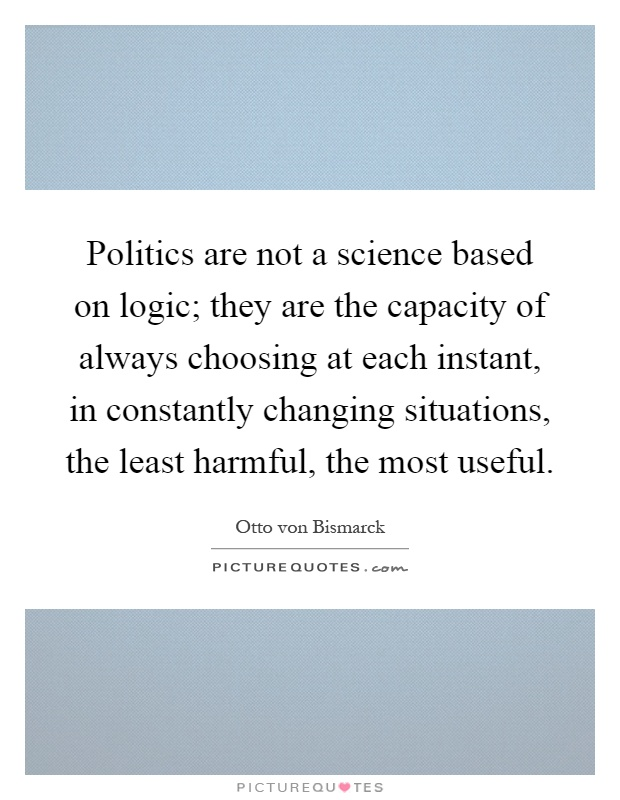 Politics are not a science based on logic; they are the capacity of always choosing at each instant, in constantly changing situations, the least harmful, the most useful Picture Quote #1