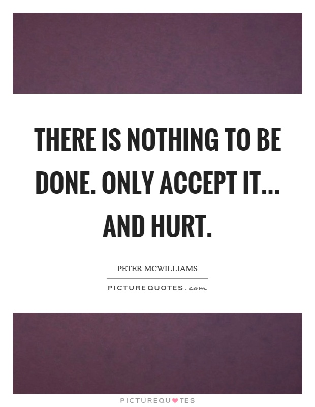 There is nothing to be done. only accept it... and hurt Picture Quote #1