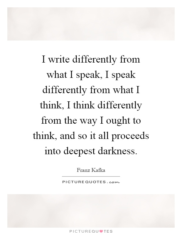 I write differently from what I speak, I speak differently from what I think, I think differently from the way I ought to think, and so it all proceeds into deepest darkness Picture Quote #1