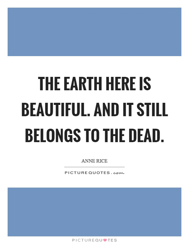 The earth here is beautiful. And it still belongs to the dead Picture Quote #1