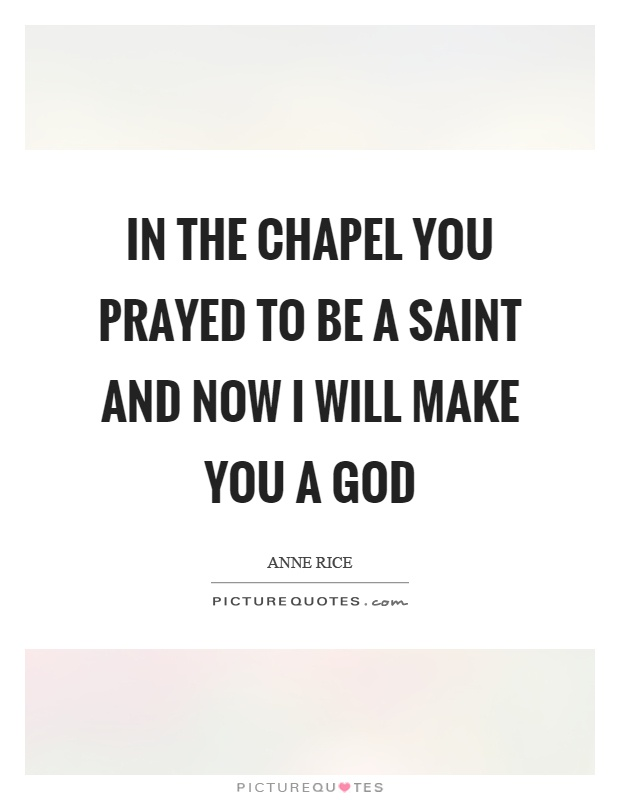 In the chapel you prayed to be a saint and now I will make you a god Picture Quote #1