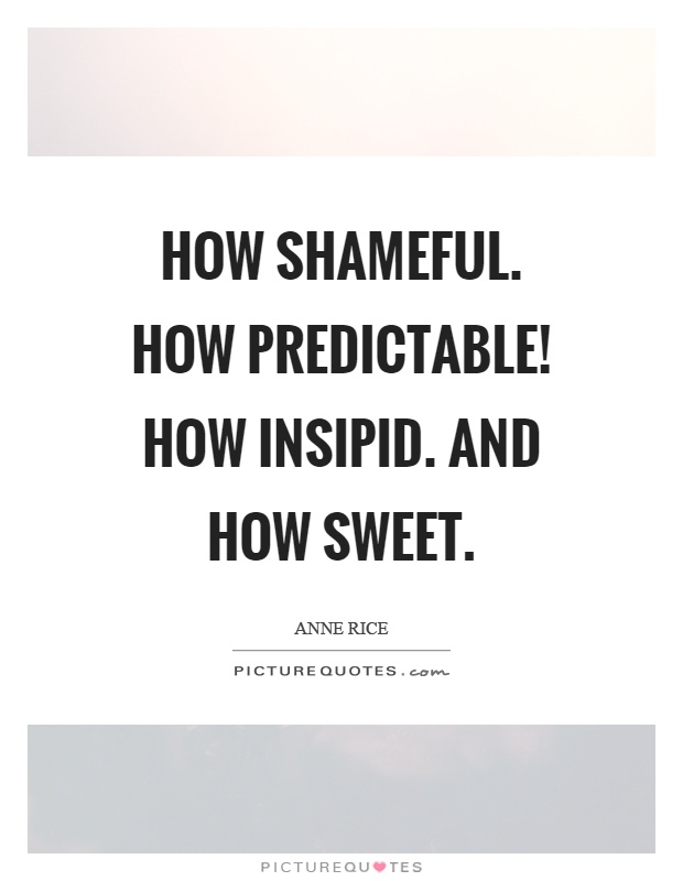 How shameful. How predictable! How insipid. And how sweet Picture Quote #1