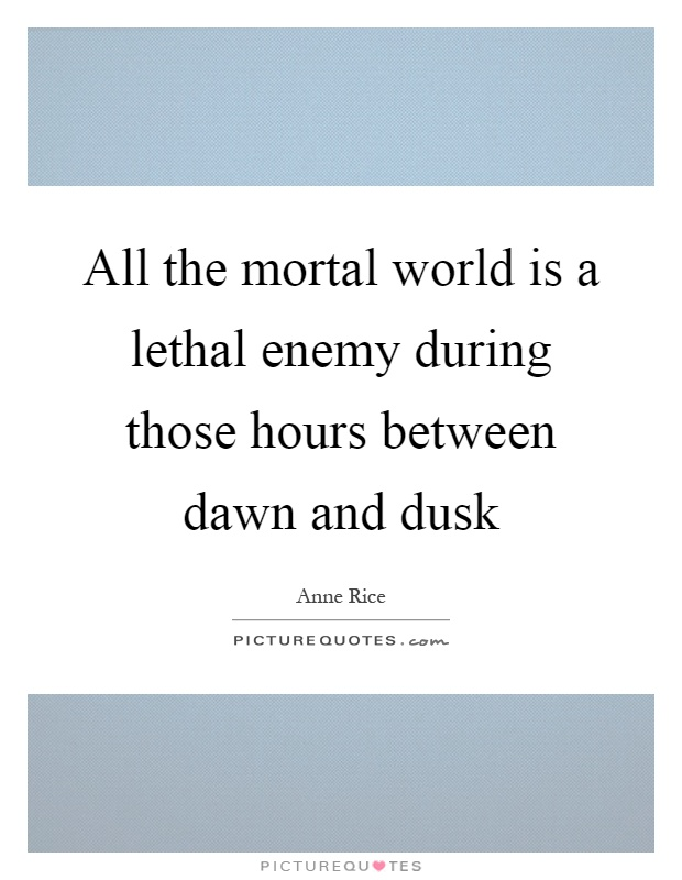 All the mortal world is a lethal enemy during those hours between dawn and dusk Picture Quote #1