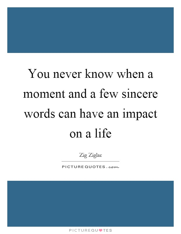 You never know when a moment and a few sincere words can have an impact on a life Picture Quote #1