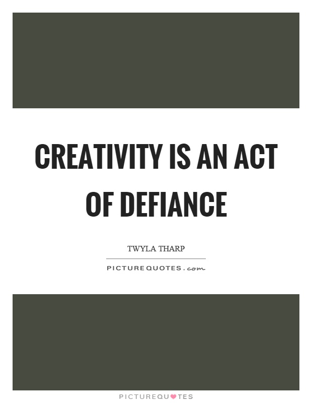 Creativity is an act of defiance Picture Quote #1