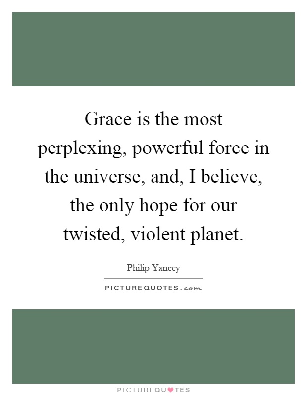 Grace is the most perplexing, powerful force in the universe, and, I believe, the only hope for our twisted, violent planet Picture Quote #1