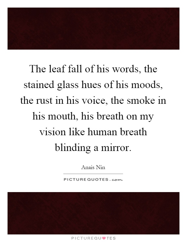 The leaf fall of his words, the stained glass hues of his moods, the rust in his voice, the smoke in his mouth, his breath on my vision like human breath blinding a mirror Picture Quote #1