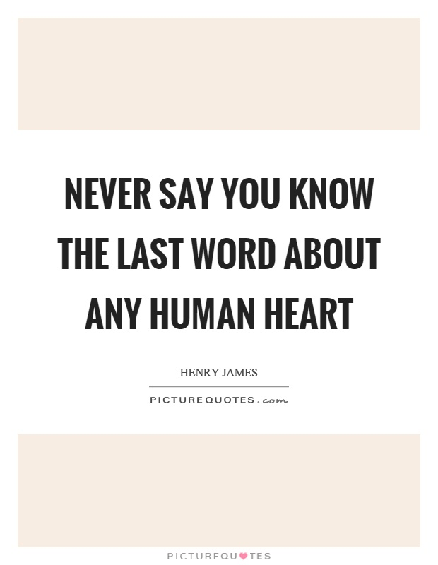 Never say you know the last word about any human heart Picture Quote #1