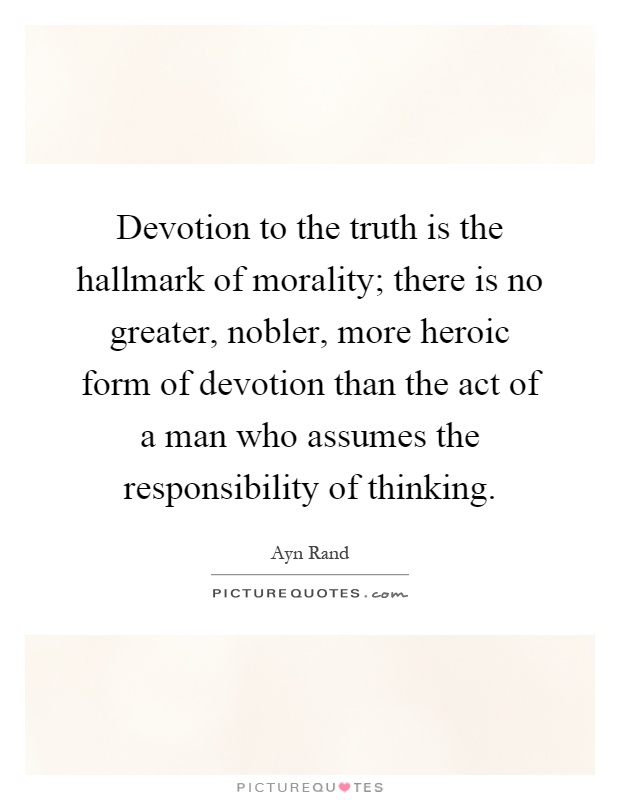 Devotion to the truth is the hallmark of morality; there is no greater, nobler, more heroic form of devotion than the act of a man who assumes the responsibility of thinking Picture Quote #1