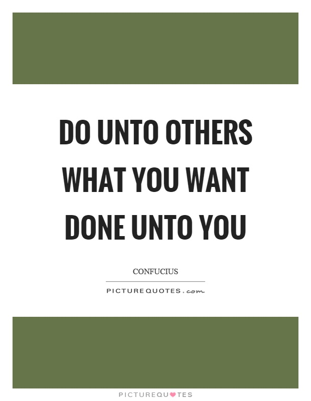 Do unto others what you want done unto you Picture Quote #1