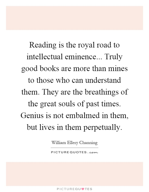 Reading is the royal road to intellectual eminence... Truly good books are more than mines to those who can understand them. They are the breathings of the great souls of past times. Genius is not embalmed in them, but lives in them perpetually Picture Quote #1