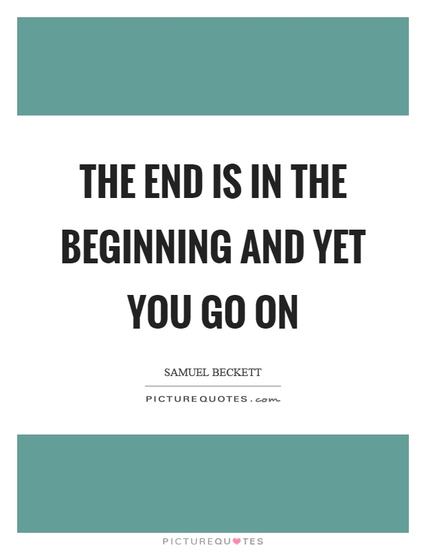 The end is in the beginning and yet you go on Picture Quote #1
