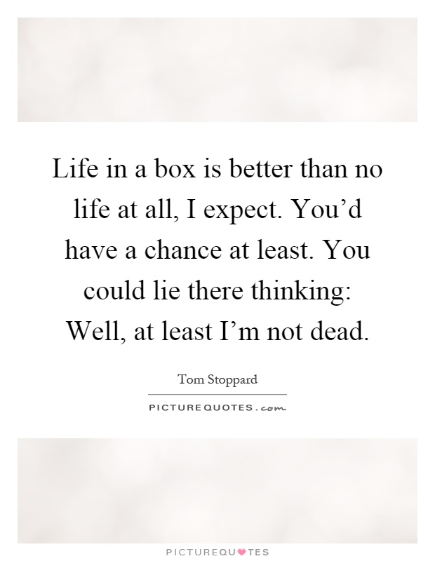 Life in a box is better than no life at all, I expect. You'd have a chance at least. You could lie there thinking: Well, at least I'm not dead Picture Quote #1