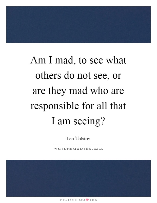 Am I mad, to see what others do not see, or are they mad who are responsible for all that I am seeing? Picture Quote #1
