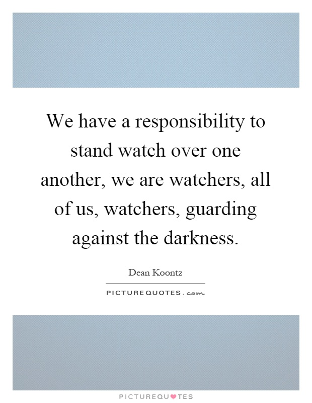 We have a responsibility to stand watch over one another, we are watchers, all of us, watchers, guarding against the darkness Picture Quote #1