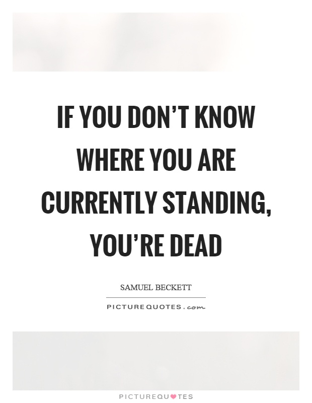 If you don't know where you are currently standing, you're dead Picture Quote #1