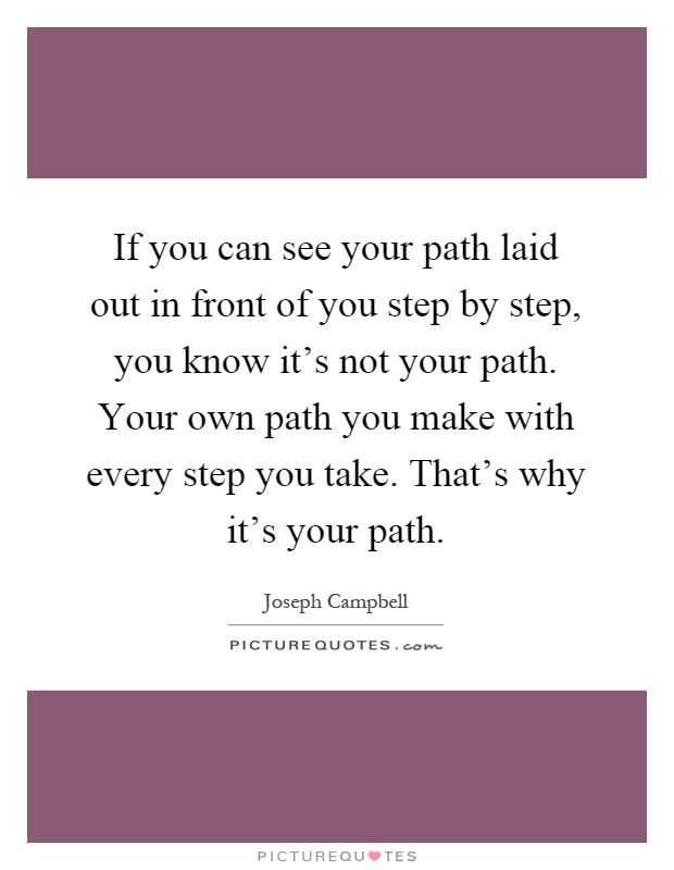 If you can see your path laid out in front of you step by step, you know it's not your path. Your own path you make with every step you take. That's why it's your path Picture Quote #1