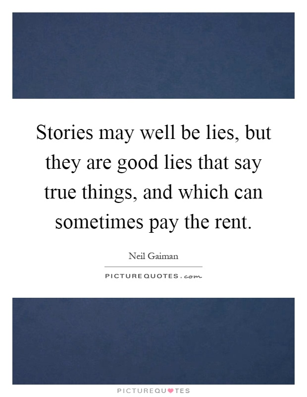 Stories may well be lies, but they are good lies that say true things, and which can sometimes pay the rent Picture Quote #1